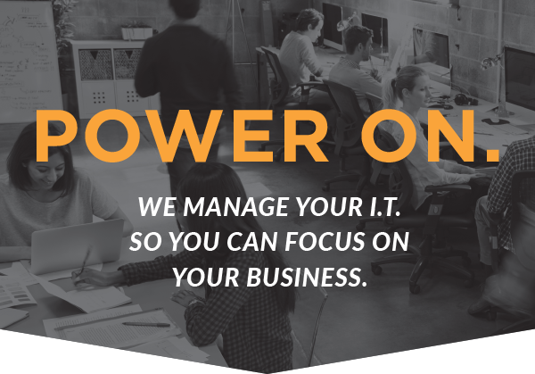 Power On. We Manage Your IT. So You Can Focus On Your Business.