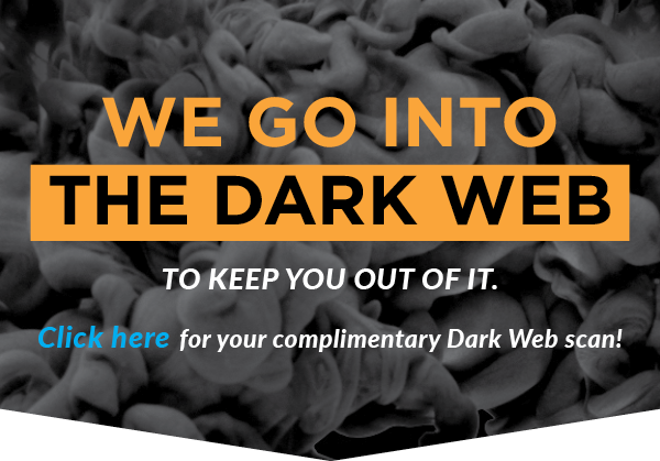 We go into the dark web to keep you out. Click here for your complimentary dark web scan.